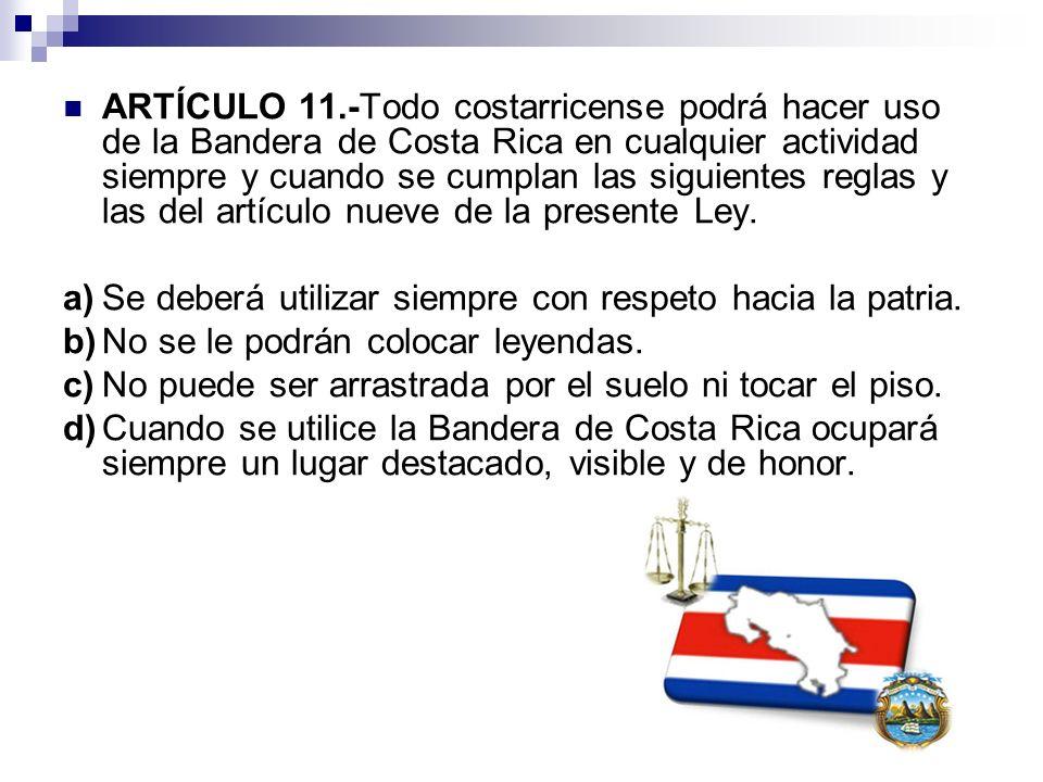 ARTÍCULO 11.-Todo costarricense podrá hacer uso de la Bandera de Costa Rica en cualquier actividad siempre y cuando se cumplan las siguientes reglas y
