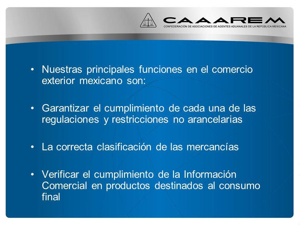 Nuestras principales funciones en el comercio exterior mexicano son: Garantizar el cumplimiento de cada una de las regulaciones y restricciones no arancelarias La correcta clasificación de las mercancías Verificar el cumplimiento de la Información Comercial en productos destinados al consumo final