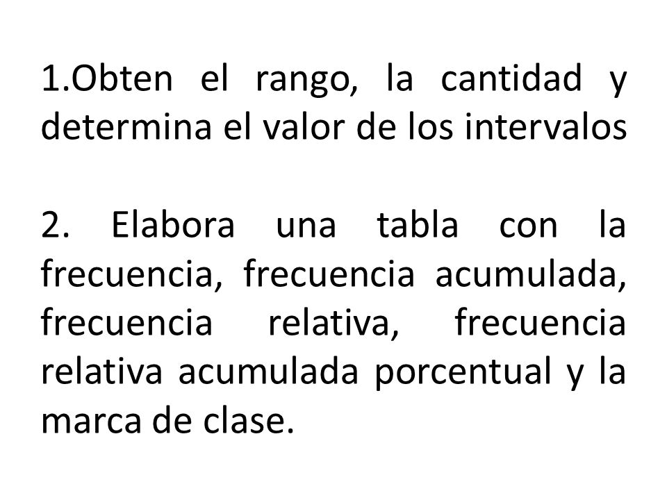 1.Obten el rango, la cantidad y determina el valor de los intervalos 2. Elabora una tabla con la frecuencia, frecuencia acumulada, frecuencia relativa