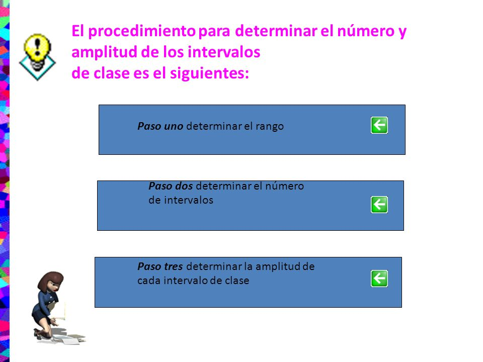 El procedimiento para determinar el número y amplitud de los intervalos de clase es el siguientes: Paso uno determinar el rango Paso dos determinar el