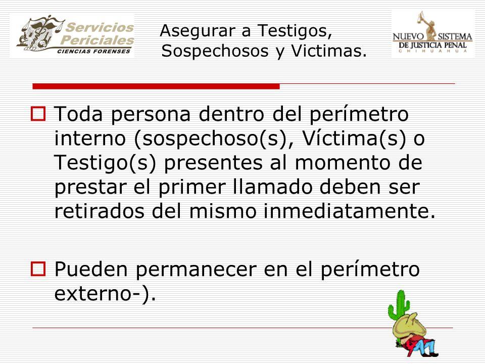 Asegurar a Testigos, Sospechosos y Victimas. Toda persona dentro del perímetro interno (sospechoso(s), Víctima(s) o Testigo(s) presentes al momento de