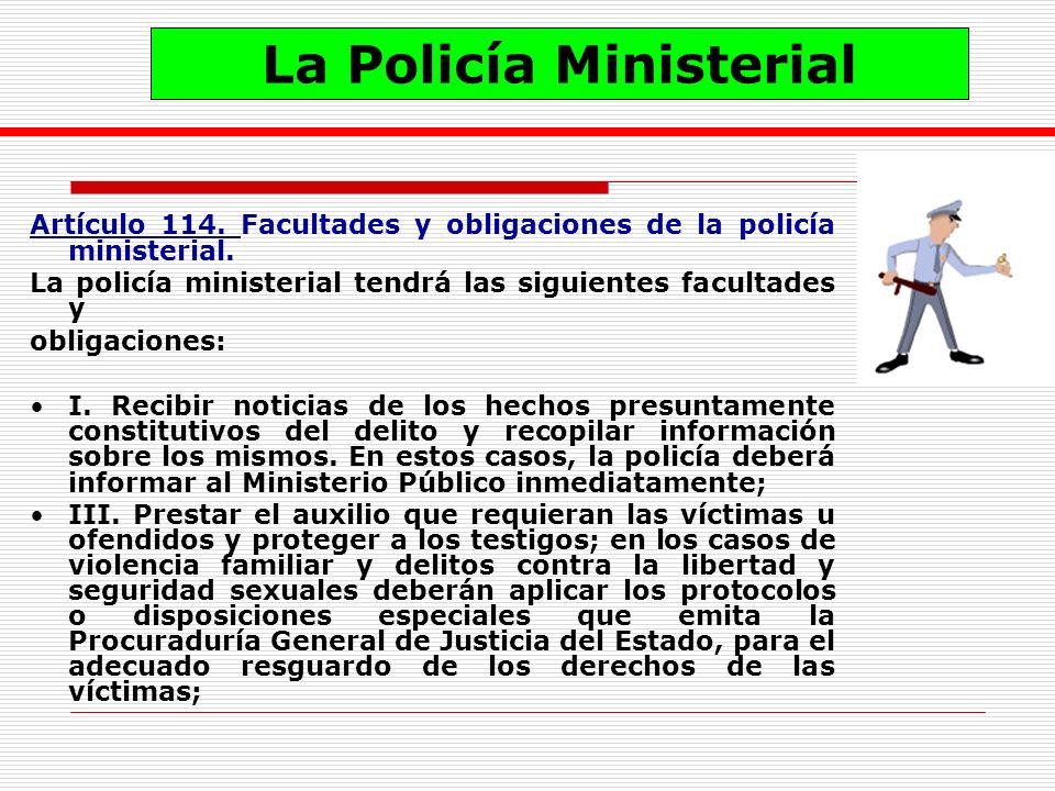 Artículo 114. Facultades y obligaciones de la policía ministerial. La policía ministerial tendrá las siguientes facultades y obligaciones: I. Recibir