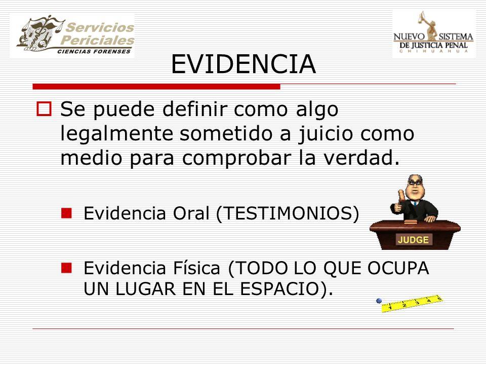 EVIDENCIA Se puede definir como algo legalmente sometido a juicio como medio para comprobar la verdad. Evidencia Oral (TESTIMONIOS) Evidencia Física (