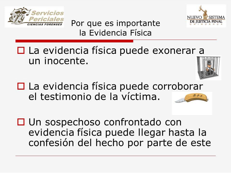 Por que es importante la Evidencia Física La evidencia física puede exonerar a un inocente. La evidencia física puede corroborar el testimonio de la v