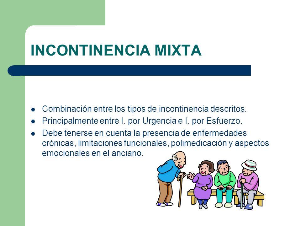 INCONTINENCIA MIXTA Combinación entre los tipos de incontinencia descritos. Principalmente entre I. por Urgencia e I. por Esfuerzo. Debe tenerse en cu