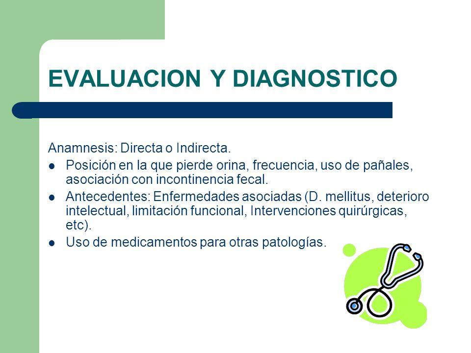 EVALUACION Y DIAGNOSTICO Anamnesis: Directa o Indirecta. Posición en la que pierde orina, frecuencia, uso de pañales, asociación con incontinencia fec