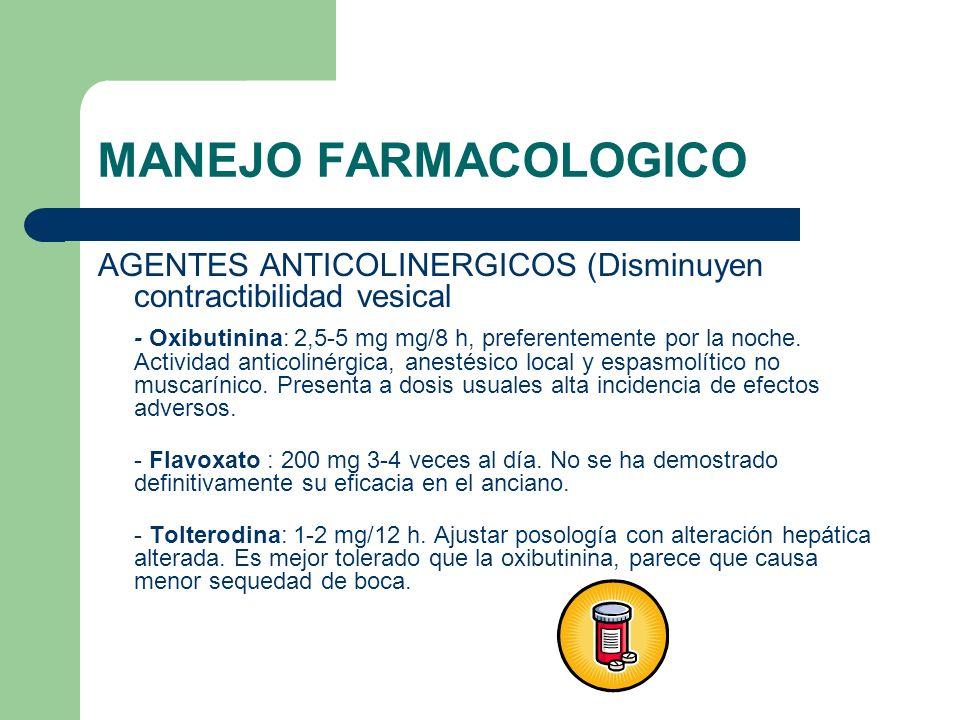 MANEJO FARMACOLOGICO AGENTES ANTICOLINERGICOS (Disminuyen contractibilidad vesical - Oxibutinina: 2,5-5 mg mg/8 h, preferentemente por la noche. Activ