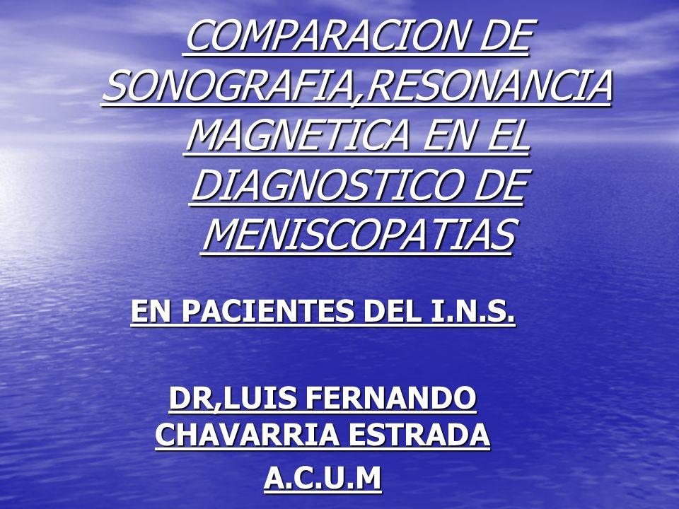 COMPARACION DE SONOGRAFIA,RESONANCIA MAGNETICA EN EL DIAGNOSTICO DE MENISCOPATIAS EN PACIENTES DEL I.N.S. DR,LUIS FERNANDO CHAVARRIA ESTRADA A.C.U.M