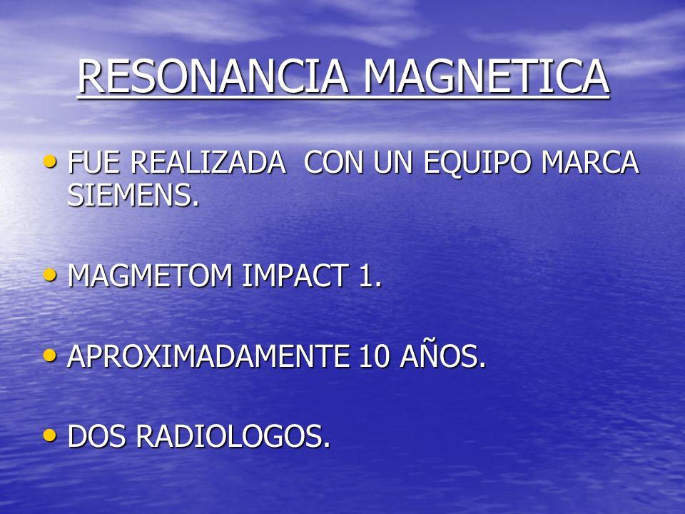 RESONANCIA MAGNETICA FUE REALIZADA CON UN EQUIPO MARCA SIEMENS. FUE REALIZADA CON UN EQUIPO MARCA SIEMENS. MAGMETOM IMPACT 1. MAGMETOM IMPACT 1. APROX