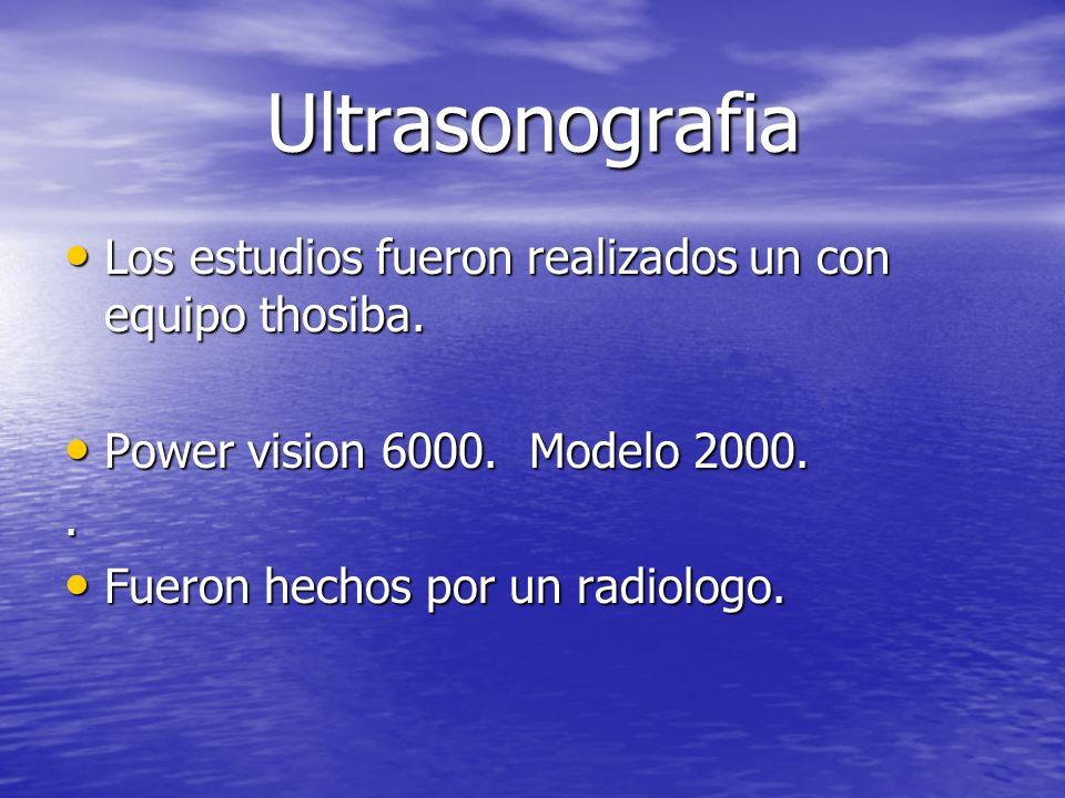 Ultrasonografia Los estudios fueron realizados un con equipo thosiba. Los estudios fueron realizados un con equipo thosiba. Power vision 6000. Modelo
