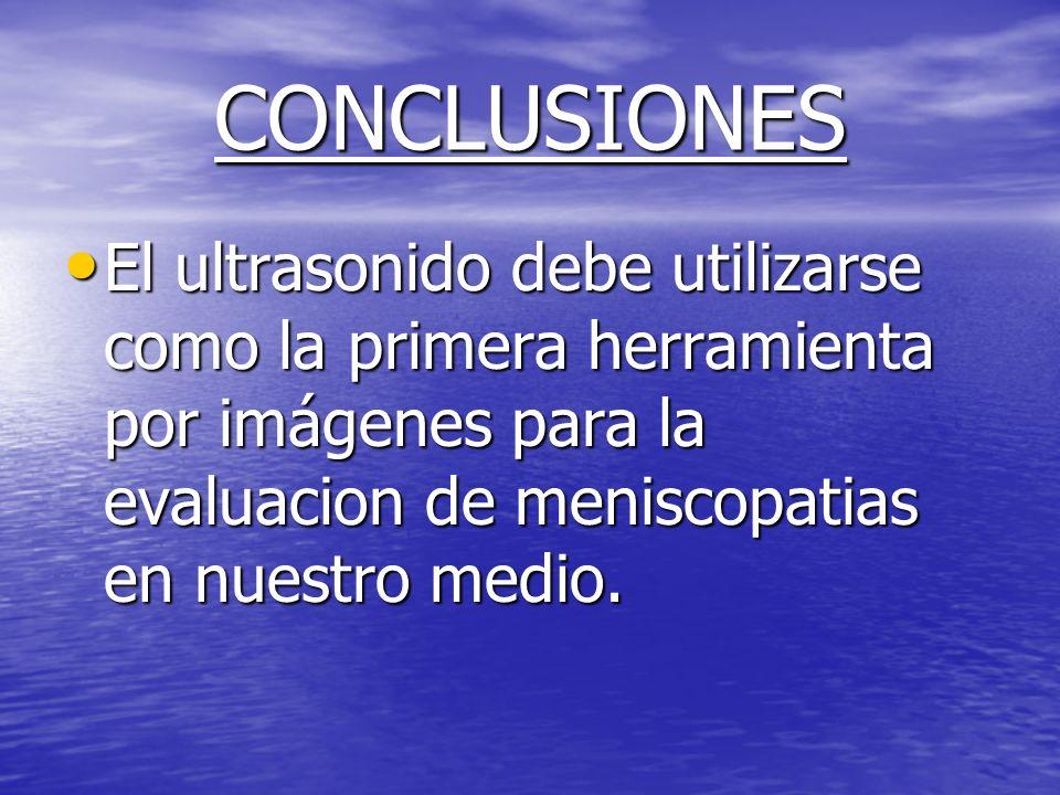 CONCLUSIONES El ultrasonido debe utilizarse como la primera herramienta por imágenes para la evaluacion de meniscopatias en nuestro medio. El ultrason