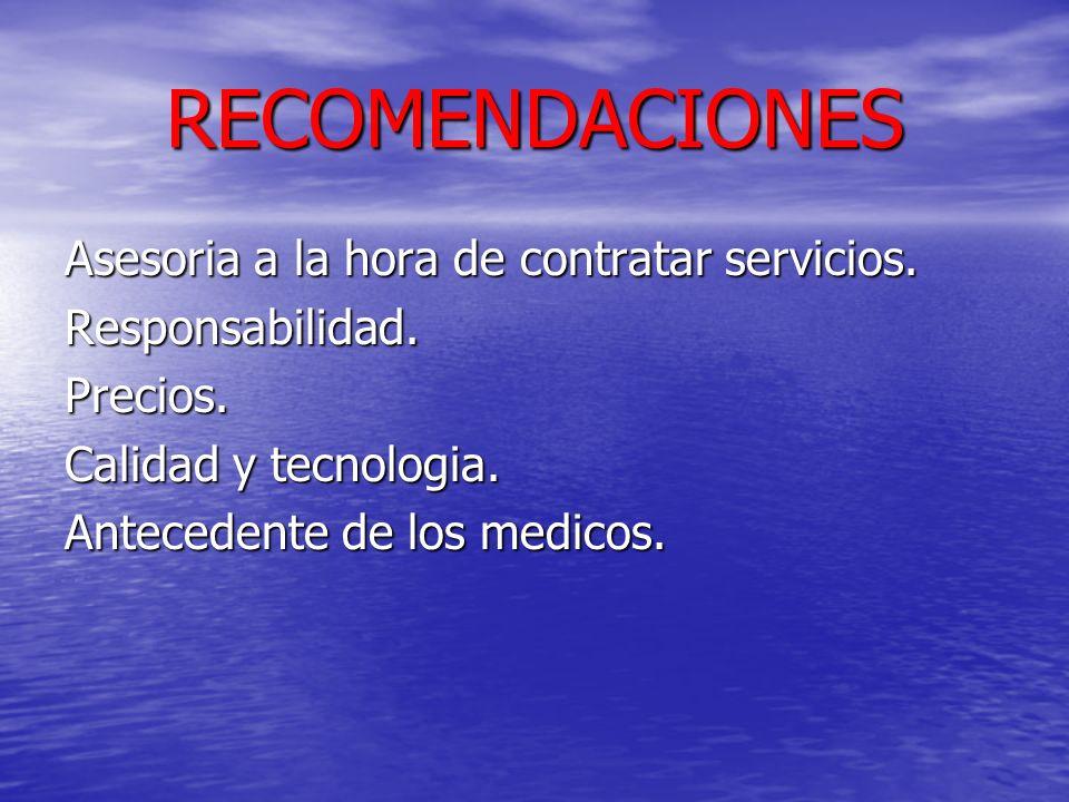 RECOMENDACIONES Asesoria a la hora de contratar servicios. Responsabilidad.Precios. Calidad y tecnologia. Antecedente de los medicos.
