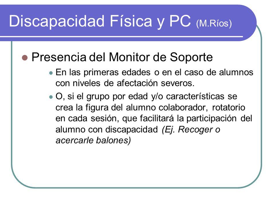 Discapacidad Física y PC (M.Ríos) Presencia del Monitor de Soporte En las primeras edades o en el caso de alumnos con niveles de afectación severos. O