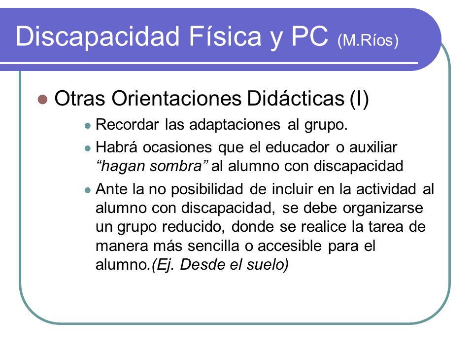 Discapacidad Física y PC (M.Ríos) Otras Orientaciones Didácticas (I) Recordar las adaptaciones al grupo. Habrá ocasiones que el educador o auxiliar ha