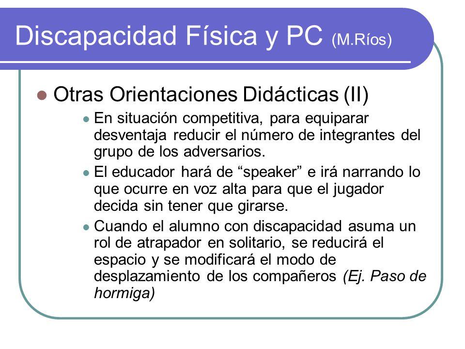 Discapacidad Física y PC (M.Ríos) Otras Orientaciones Didácticas (II) En situación competitiva, para equiparar desventaja reducir el número de integra