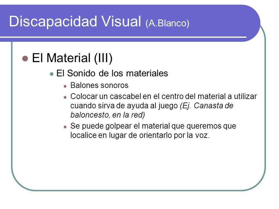 Discapacidad Visual (A.Blanco) El Material (III) El Sonido de los materiales Balones sonoros Colocar un cascabel en el centro del material a utilizar
