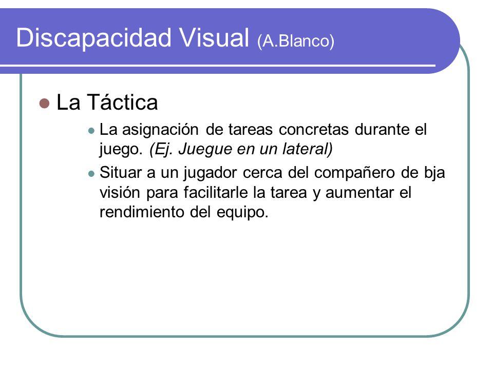 Discapacidad Visual (A.Blanco) La Táctica La asignación de tareas concretas durante el juego. (Ej. Juegue en un lateral) Situar a un jugador cerca del