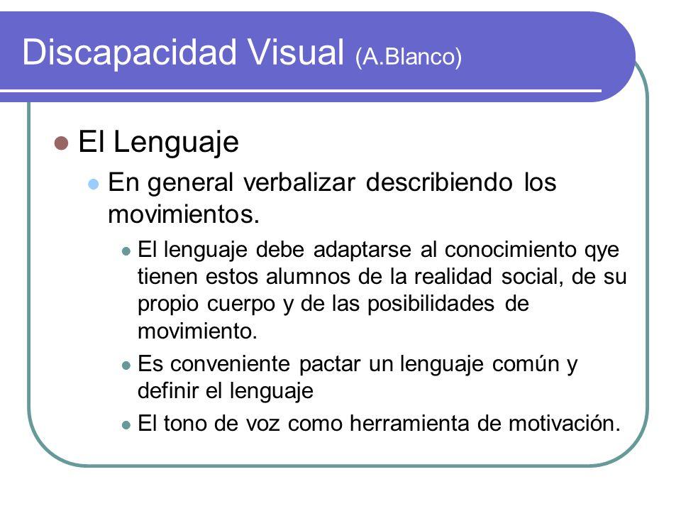 Discapacidad Visual (A.Blanco) El Lenguaje En general verbalizar describiendo los movimientos. El lenguaje debe adaptarse al conocimiento qye tienen e