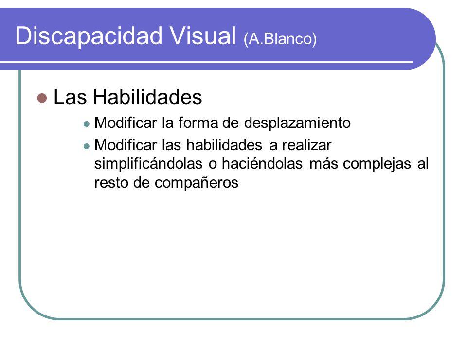 Discapacidad Visual (A.Blanco) Las Habilidades Modificar la forma de desplazamiento Modificar las habilidades a realizar simplificándolas o haciéndola