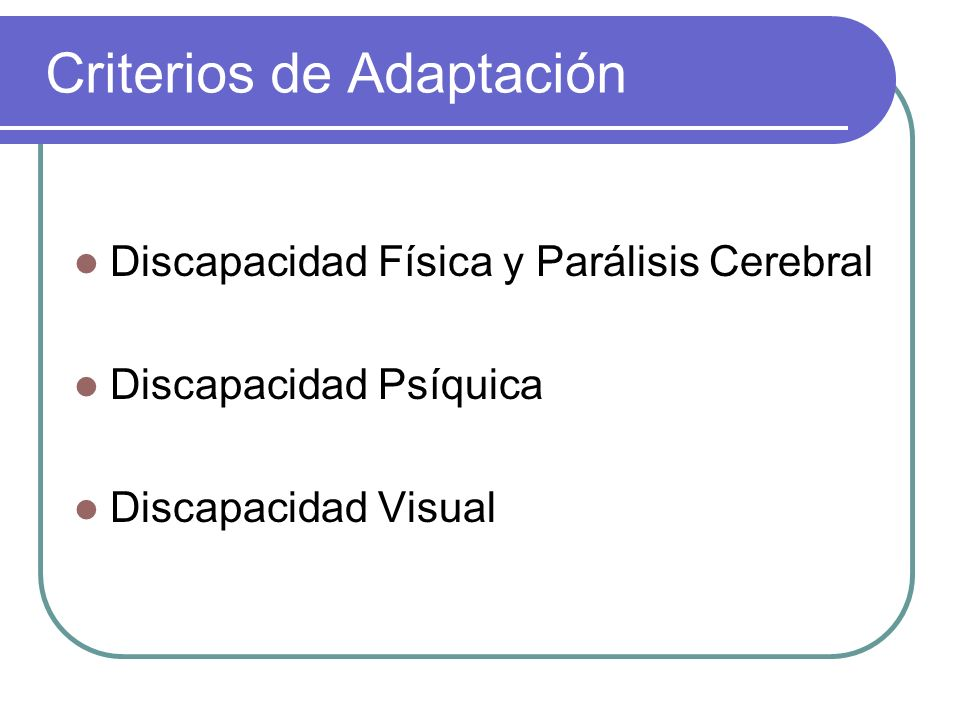 Criterios de Adaptación Discapacidad Física y Parálisis Cerebral Discapacidad Psíquica Discapacidad Visual