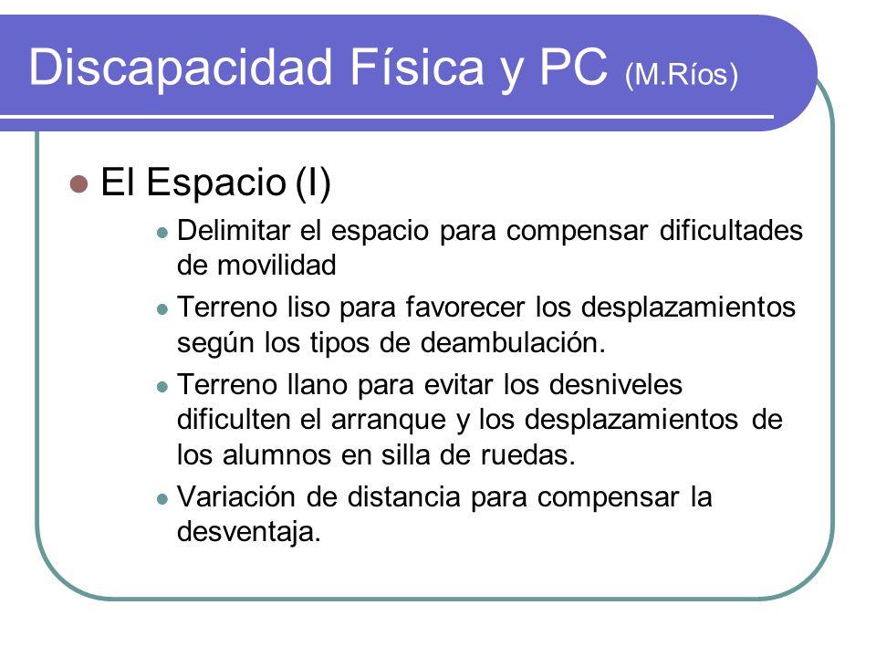 Discapacidad Física y PC (M.Ríos) El Espacio (I) Delimitar el espacio para compensar dificultades de movilidad Terreno liso para favorecer los desplaz
