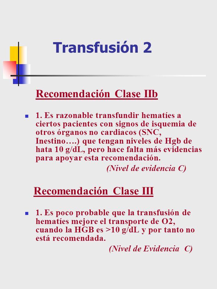 Transfusión 2 Recomendación Clase IIb 1. Es razonable transfundir hematíes a ciertos pacientes con signos de isquemia de otros órganos no cardiacos (S