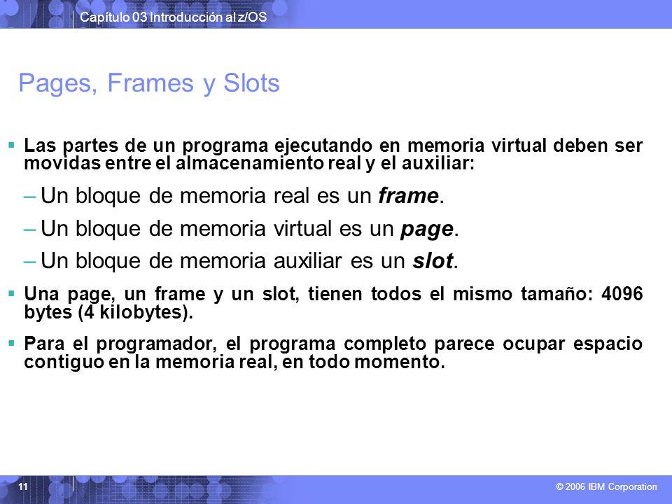 Capítulo 03 Introducción al z/OS © 2006 IBM Corporation 11 Pages, Frames y Slots Las partes de un programa ejecutando en memoria virtual deben ser mov