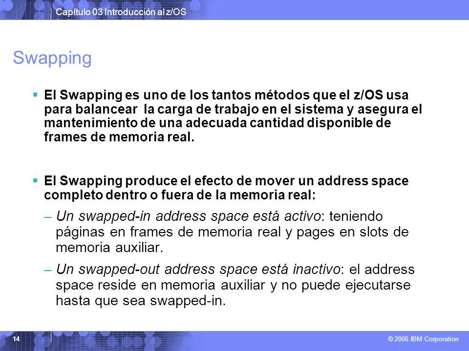Capítulo 03 Introducción al z/OS © 2006 IBM Corporation 14 Swapping El Swapping es uno de los tantos métodos que el z/OS usa para balancear la carga d