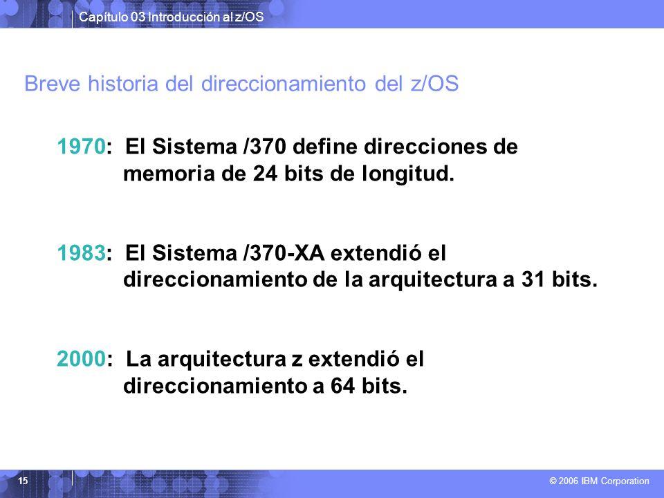 Capítulo 03 Introducción al z/OS © 2006 IBM Corporation 15 Breve historia del direccionamiento del z/OS 1970: El Sistema /370 define direcciones de me
