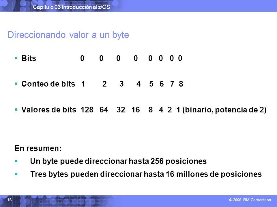 Capítulo 03 Introducción al z/OS © 2006 IBM Corporation 16 Direccionando valor a un byte Bits 0 0 0 0 0 0 0 0 Conteo de bits 1 2 3 4 5 6 7 8 Valores d