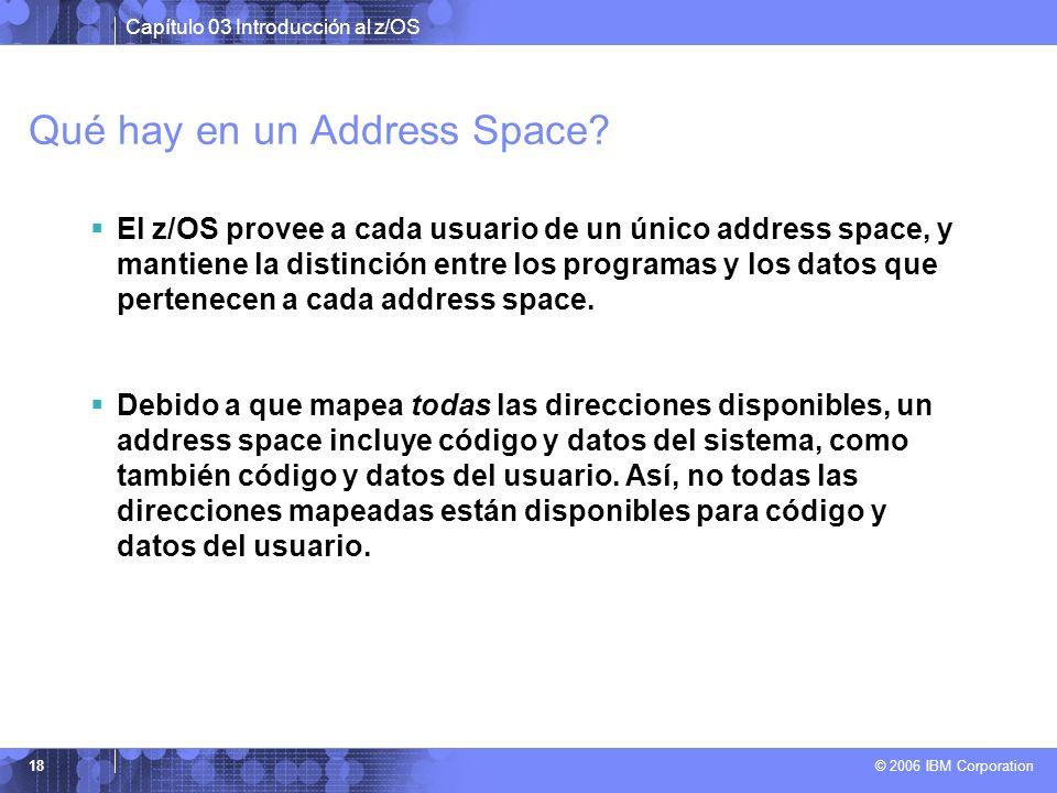 Capítulo 03 Introducción al z/OS © 2006 IBM Corporation 18 Qué hay en un Address Space? El z/OS provee a cada usuario de un único address space, y man