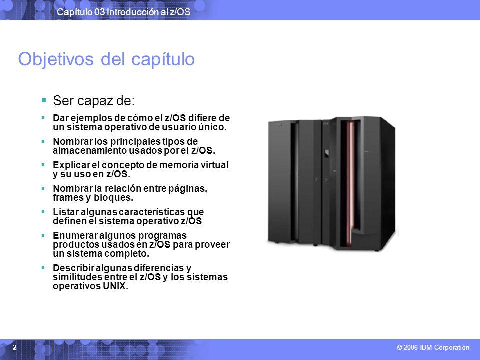 Capítulo 03 Introducción al z/OS © 2006 IBM Corporation 2 Objetivos del capítulo Ser capaz de: Dar ejemplos de cómo el z/OS difiere de un sistema oper
