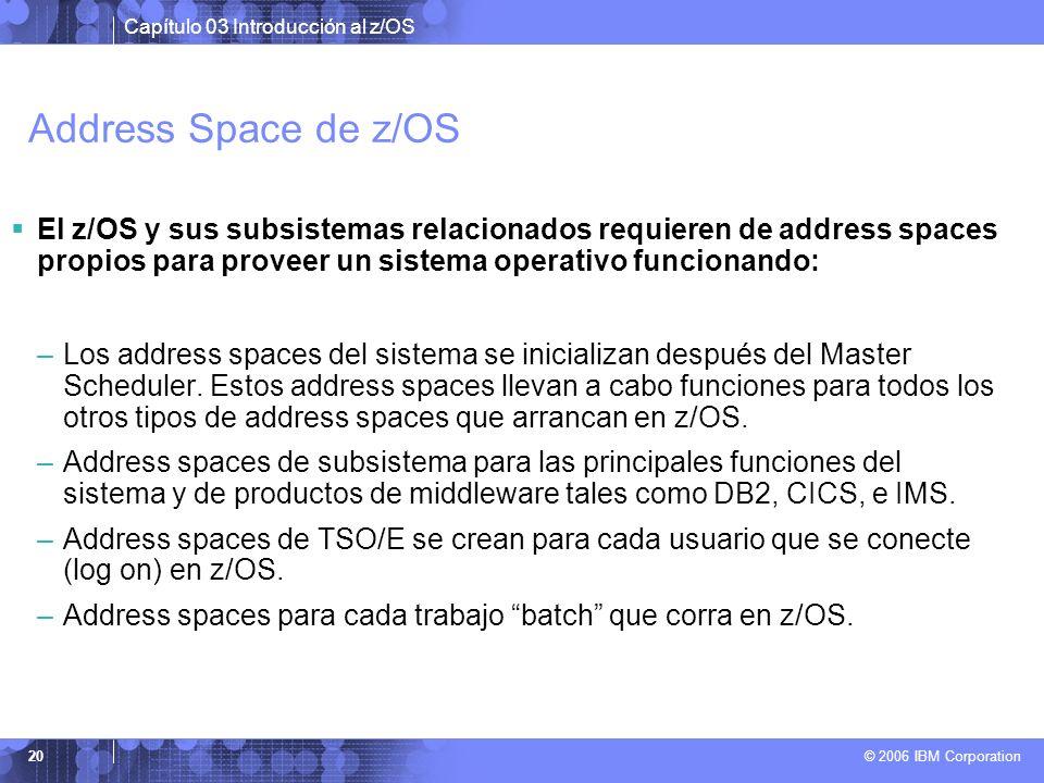 Capítulo 03 Introducción al z/OS © 2006 IBM Corporation 20 Address Space de z/OS El z/OS y sus subsistemas relacionados requieren de address spaces pr