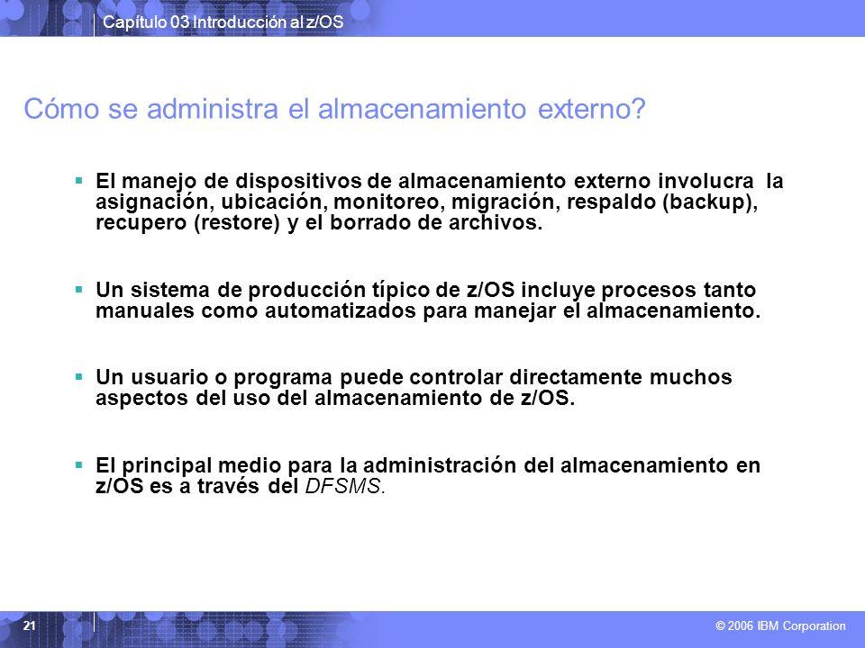 Capítulo 03 Introducción al z/OS © 2006 IBM Corporation 21 Cómo se administra el almacenamiento externo? El manejo de dispositivos de almacenamiento e