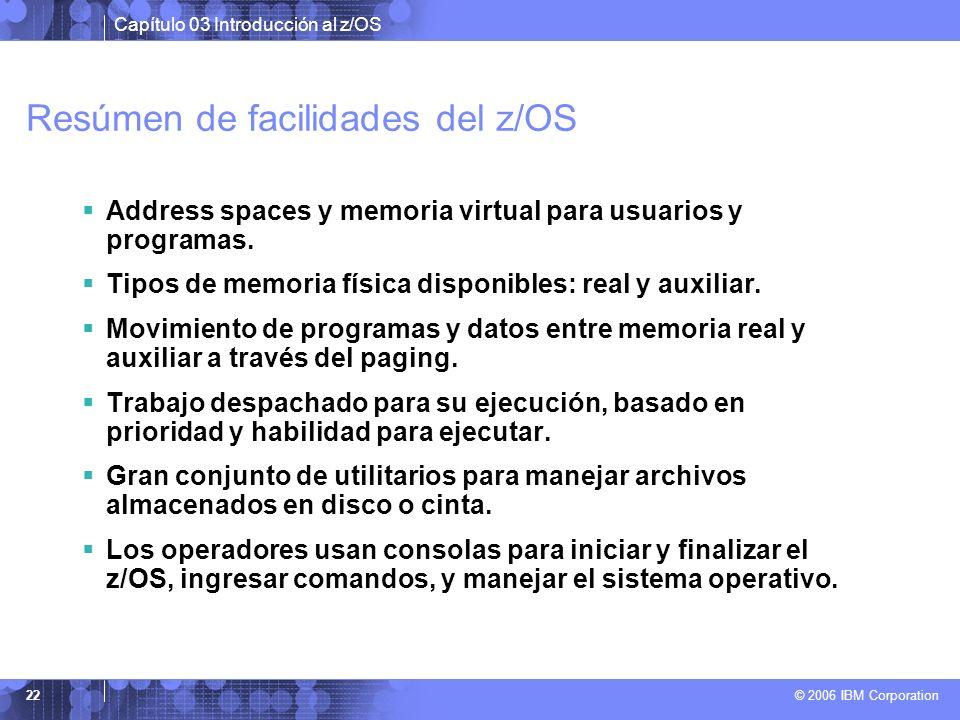 Capítulo 03 Introducción al z/OS © 2006 IBM Corporation 22 Resúmen de facilidades del z/OS Address spaces y memoria virtual para usuarios y programas.