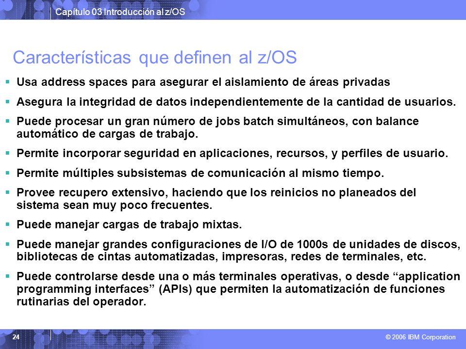 Capítulo 03 Introducción al z/OS © 2006 IBM Corporation 24 Características que definen al z/OS Usa address spaces para asegurar el aislamiento de área