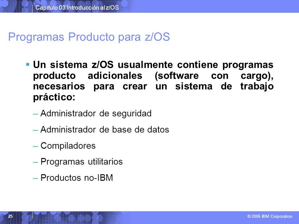 Capítulo 03 Introducción al z/OS © 2006 IBM Corporation 25 Programas Producto para z/OS Un sistema z/OS usualmente contiene programas producto adicion