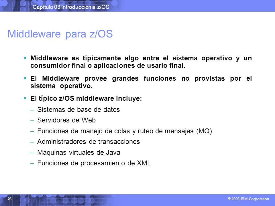 Capítulo 03 Introducción al z/OS © 2006 IBM Corporation 26 Middleware para z/OS Middleware es típicamente algo entre el sistema operativo y un consumi