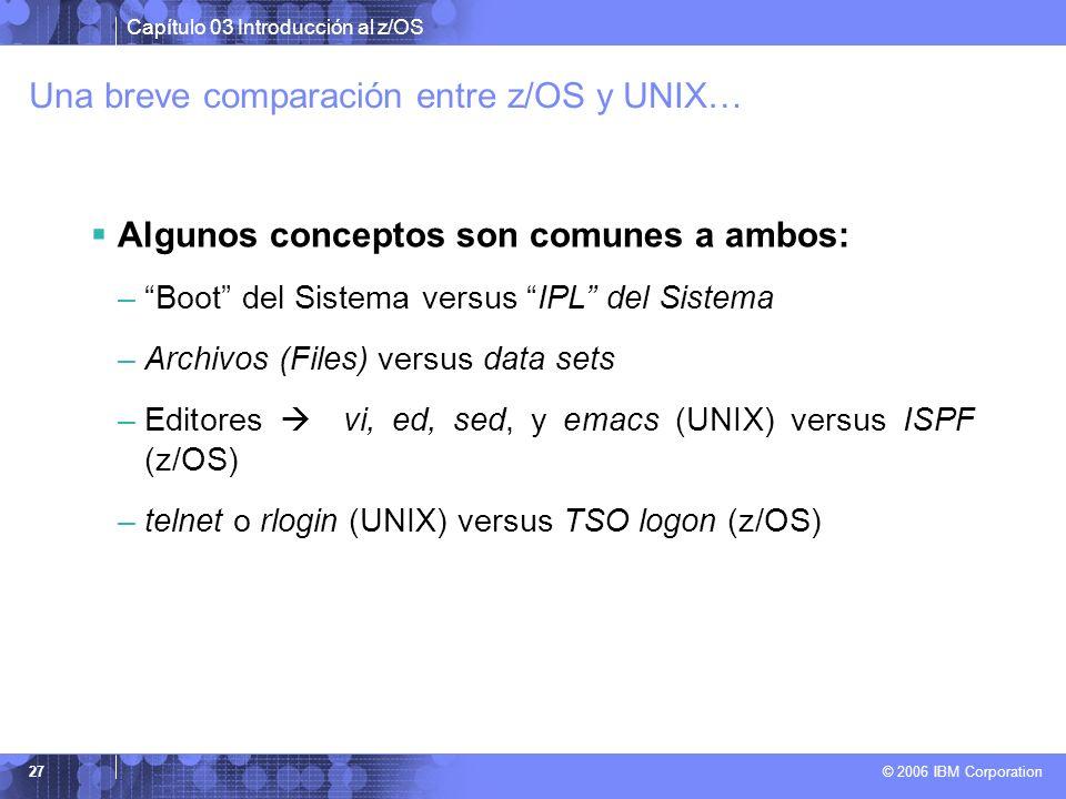Capítulo 03 Introducción al z/OS © 2006 IBM Corporation 27 Una breve comparación entre z/OS y UNIX… Algunos conceptos son comunes a ambos: –Boot del S