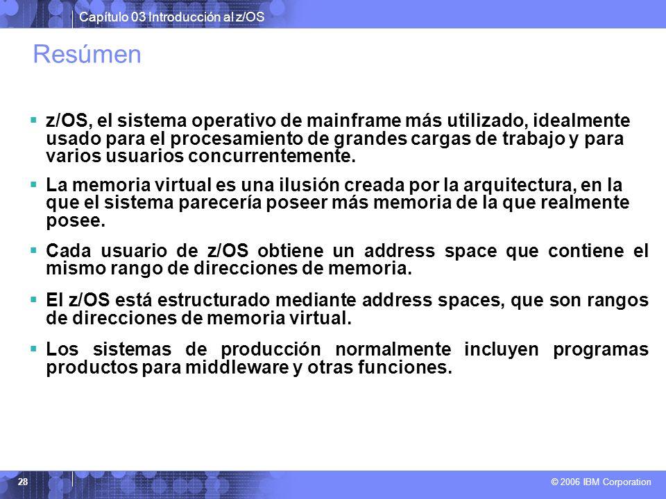 Capítulo 03 Introducción al z/OS © 2006 IBM Corporation 28 Resúmen z/OS, el sistema operativo de mainframe más utilizado, idealmente usado para el pro