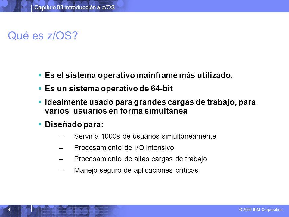 Capítulo 03 Introducción al z/OS © 2006 IBM Corporation 4 Qué es z/OS? Es el sistema operativo mainframe más utilizado. Es un sistema operativo de 64-