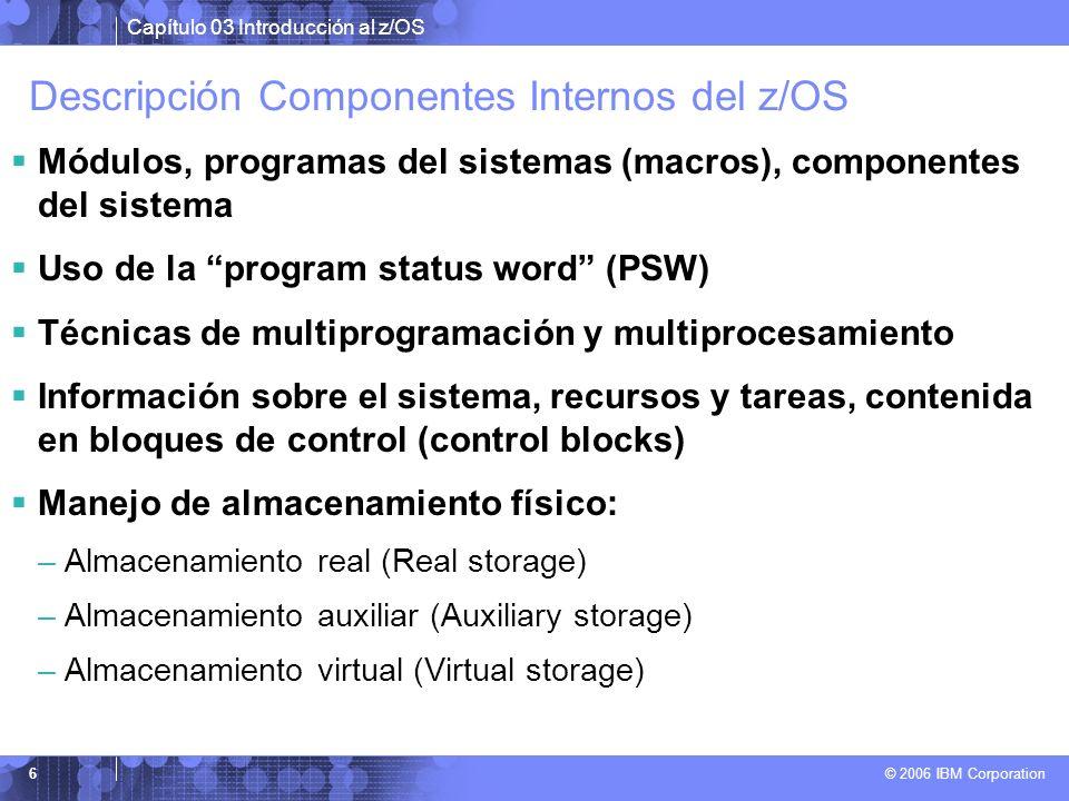 Capítulo 03 Introducción al z/OS © 2006 IBM Corporation 6 Descripción Componentes Internos del z/OS Módulos, programas del sistemas (macros), componen
