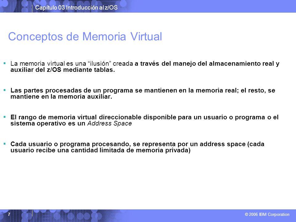 Capítulo 03 Introducción al z/OS © 2006 IBM Corporation 7 Conceptos de Memoria Virtual La memoria virtual es una ilusión creada a través del manejo de