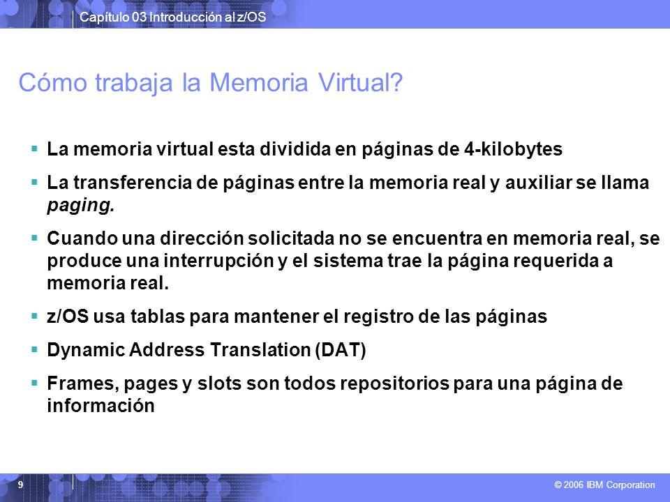 Capítulo 03 Introducción al z/OS © 2006 IBM Corporation 9 Cómo trabaja la Memoria Virtual? La memoria virtual esta dividida en páginas de 4-kilobytes