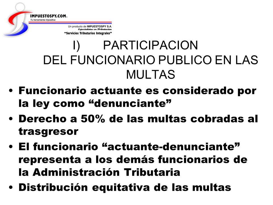 I)PARTICIPACION DEL FUNCIONARIO PUBLICO EN LAS MULTAS Funcionario actuante es considerado por la ley como denunciante Derecho a 50% de las multas cobr