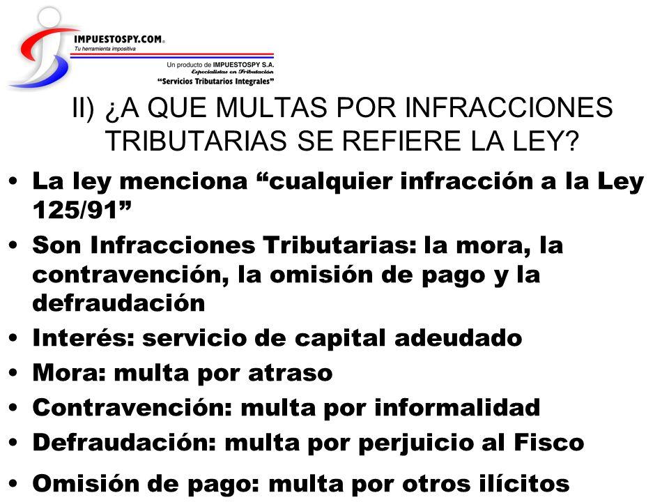 II) ¿A QUE MULTAS POR INFRACCIONES TRIBUTARIAS SE REFIERE LA LEY? La ley menciona cualquier infracción a la Ley 125/91 Son Infracciones Tributarias: l