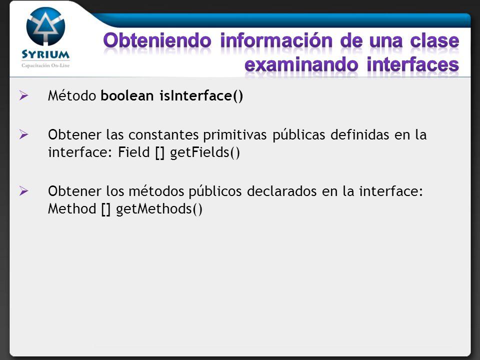 Método boolean isInterface() Obtener las constantes primitivas públicas definidas en la interface: Field [] getFields() Obtener los métodos públicos d