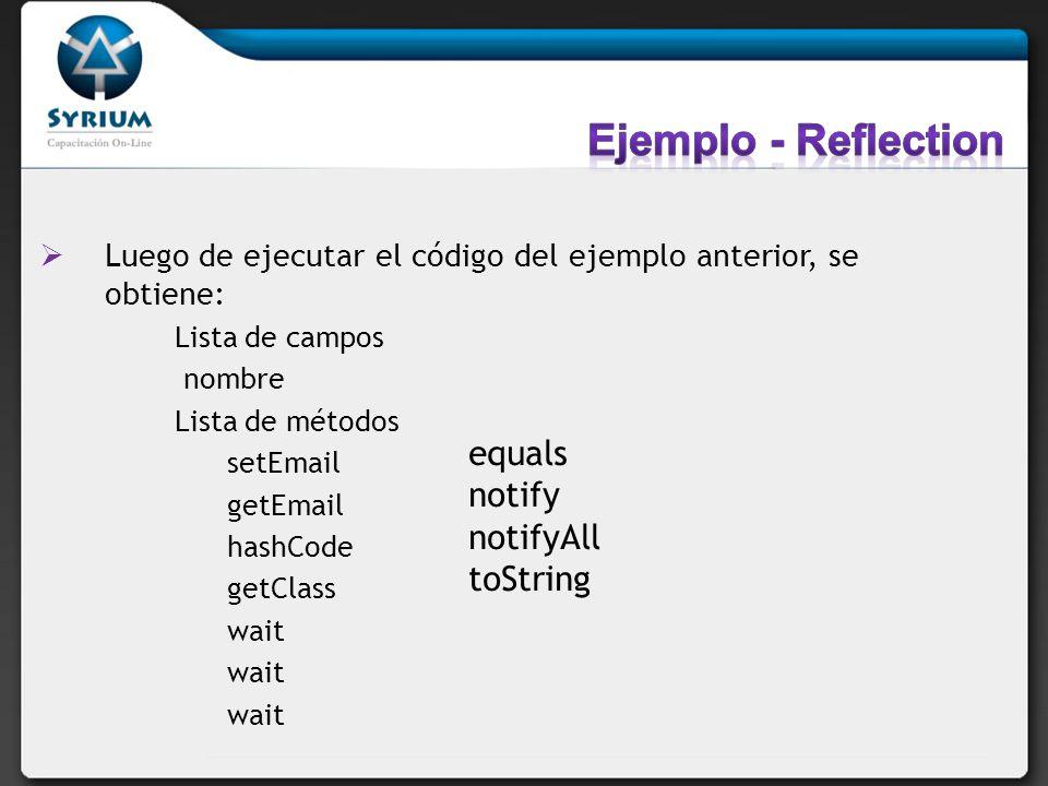 Luego de ejecutar el código del ejemplo anterior, se obtiene: Lista de campos nombre Lista de métodos setEmail getEmail hashCode getClass wait equals