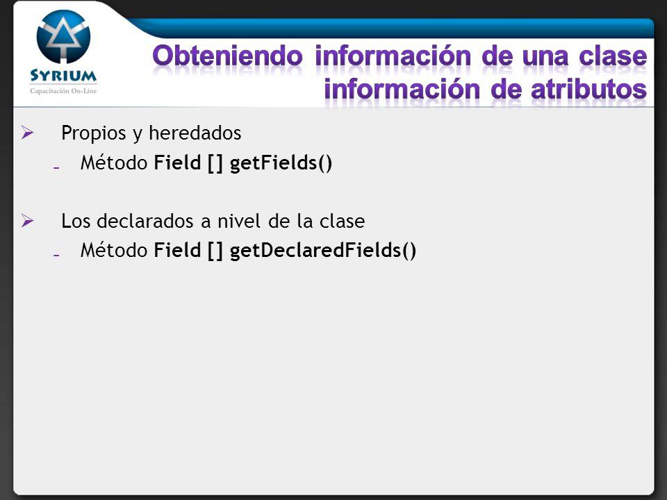 Propios y heredados Método Field [] getFields() Los declarados a nivel de la clase Método Field [] getDeclaredFields()