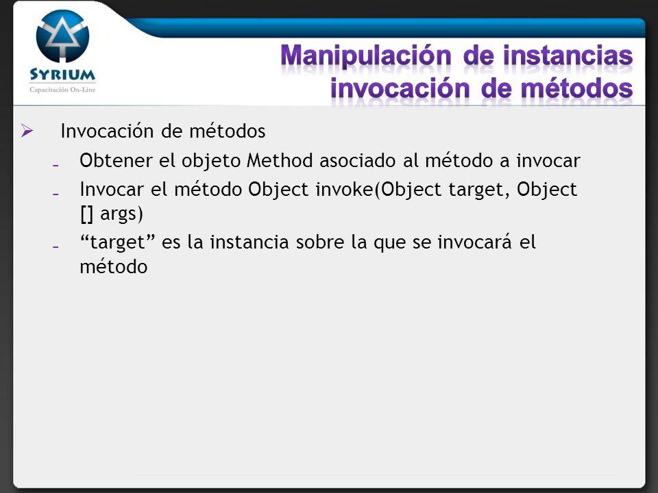 Invocación de métodos Obtener el objeto Method asociado al método a invocar Invocar el método Object invoke(Object target, Object [] args) target es l